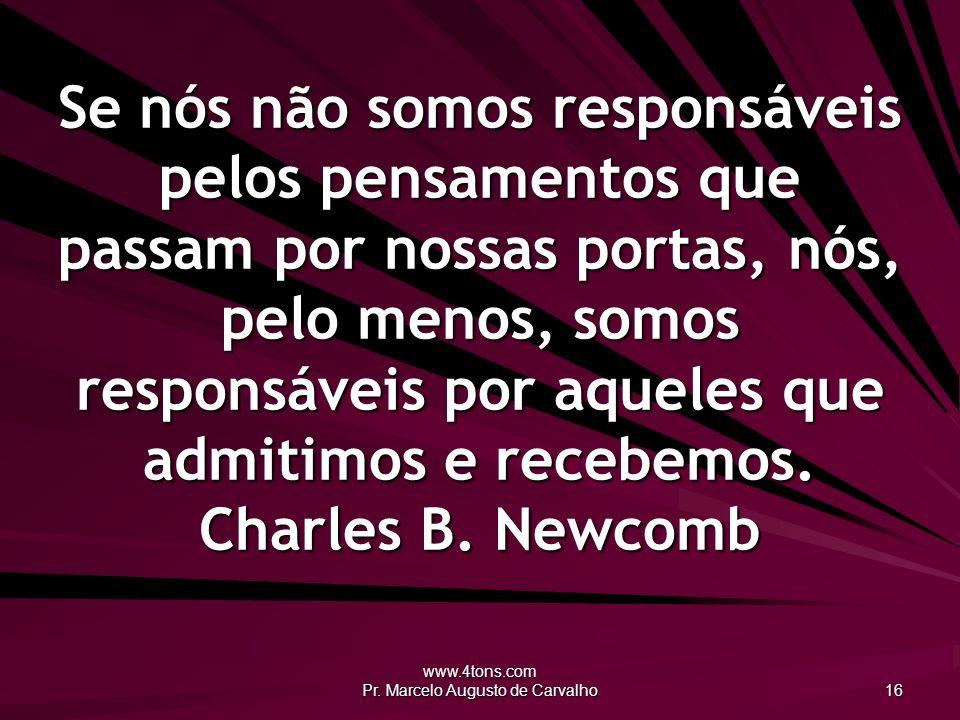 www.4tons.com Pr. Marcelo Augusto de Carvalho 16 Se nós não somos responsáveis pelos pensamentos que passam por nossas portas, nós, pelo menos, somos