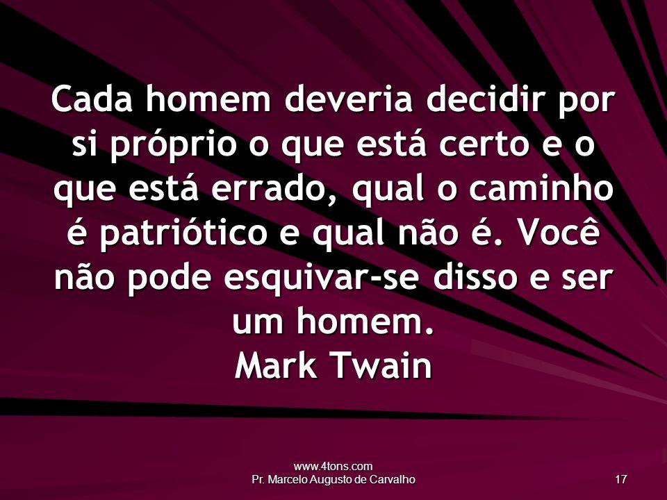 www.4tons.com Pr. Marcelo Augusto de Carvalho 17 Cada homem deveria decidir por si próprio o que está certo e o que está errado, qual o caminho é patr