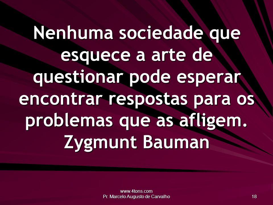 www.4tons.com Pr. Marcelo Augusto de Carvalho 18 Nenhuma sociedade que esquece a arte de questionar pode esperar encontrar respostas para os problemas