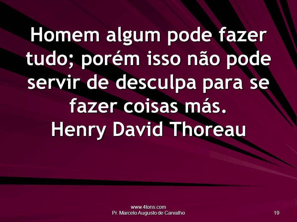www.4tons.com Pr. Marcelo Augusto de Carvalho 19 Homem algum pode fazer tudo; porém isso não pode servir de desculpa para se fazer coisas más. Henry D
