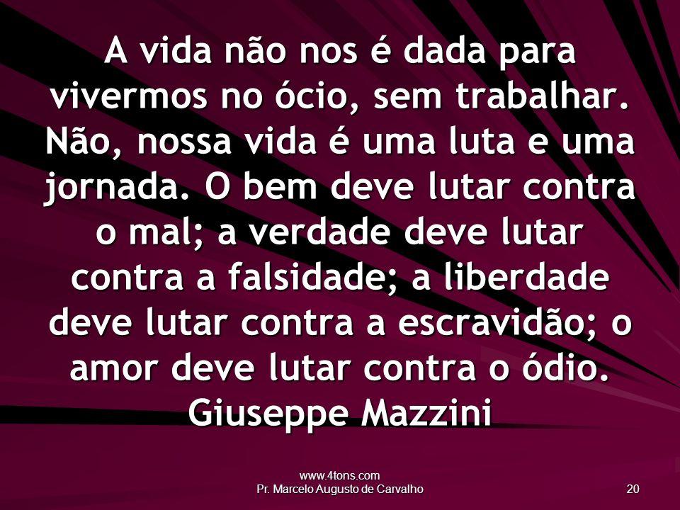 www.4tons.com Pr. Marcelo Augusto de Carvalho 20 A vida não nos é dada para vivermos no ócio, sem trabalhar. Não, nossa vida é uma luta e uma jornada.