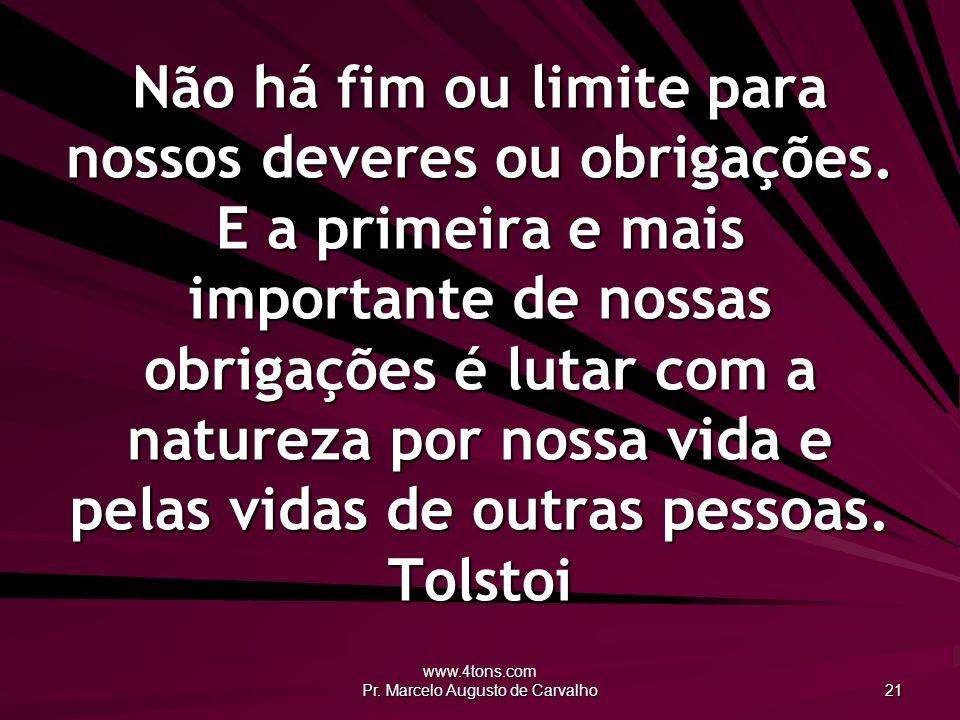 www.4tons.com Pr. Marcelo Augusto de Carvalho 21 Não há fim ou limite para nossos deveres ou obrigações. E a primeira e mais importante de nossas obri