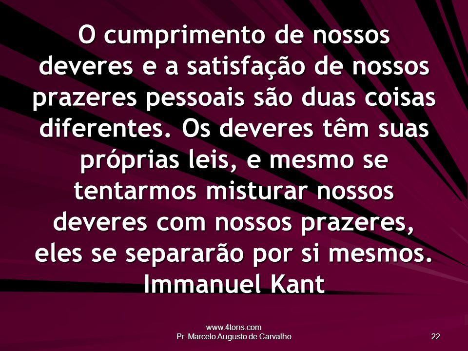 www.4tons.com Pr. Marcelo Augusto de Carvalho 22 O cumprimento de nossos deveres e a satisfação de nossos prazeres pessoais são duas coisas diferentes