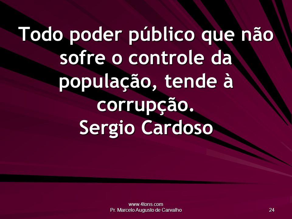 www.4tons.com Pr. Marcelo Augusto de Carvalho 24 Todo poder público que não sofre o controle da população, tende à corrupção. Sergio Cardoso