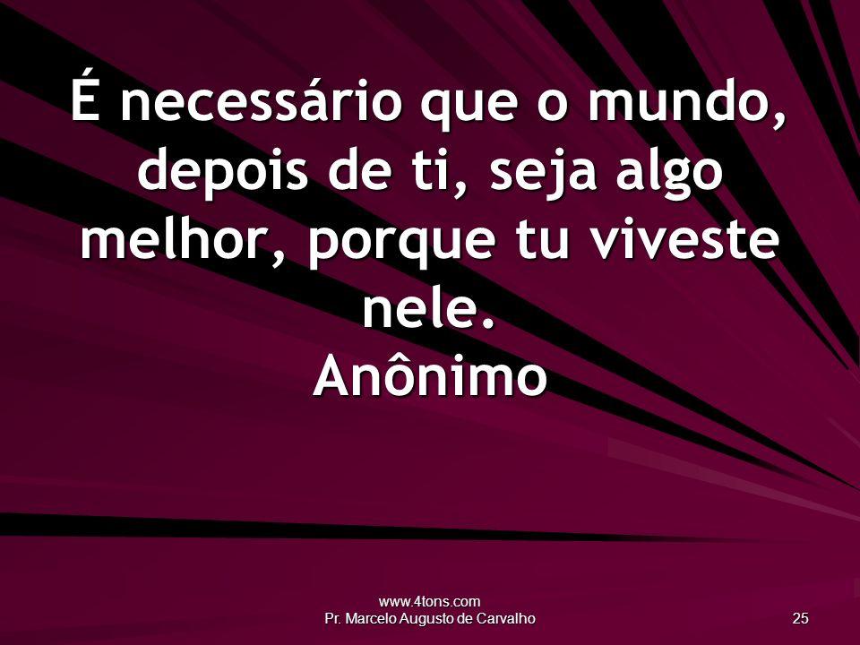 www.4tons.com Pr. Marcelo Augusto de Carvalho 25 É necessário que o mundo, depois de ti, seja algo melhor, porque tu viveste nele. Anônimo