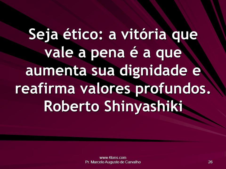 www.4tons.com Pr. Marcelo Augusto de Carvalho 26 Seja ético: a vitória que vale a pena é a que aumenta sua dignidade e reafirma valores profundos. Rob