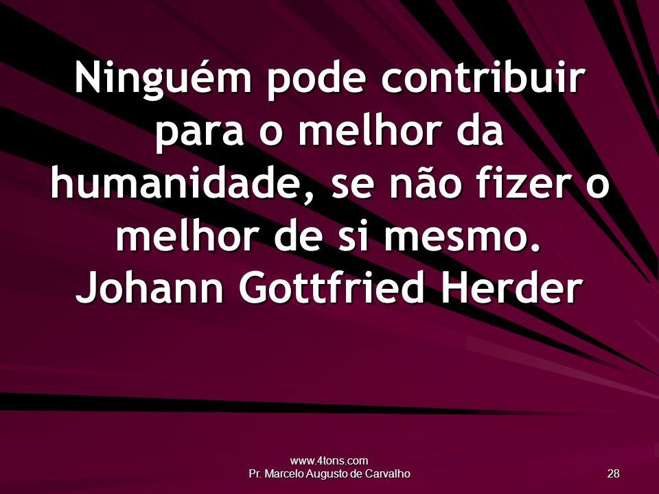 www.4tons.com Pr. Marcelo Augusto de Carvalho 28 Ninguém pode contribuir para o melhor da humanidade, se não fizer o melhor de si mesmo. Johann Gottfr