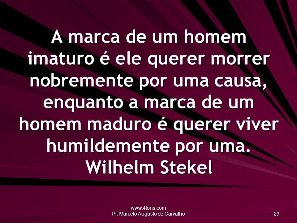 www.4tons.com Pr. Marcelo Augusto de Carvalho 29 A marca de um homem imaturo é ele querer morrer nobremente por uma causa, enquanto a marca de um home