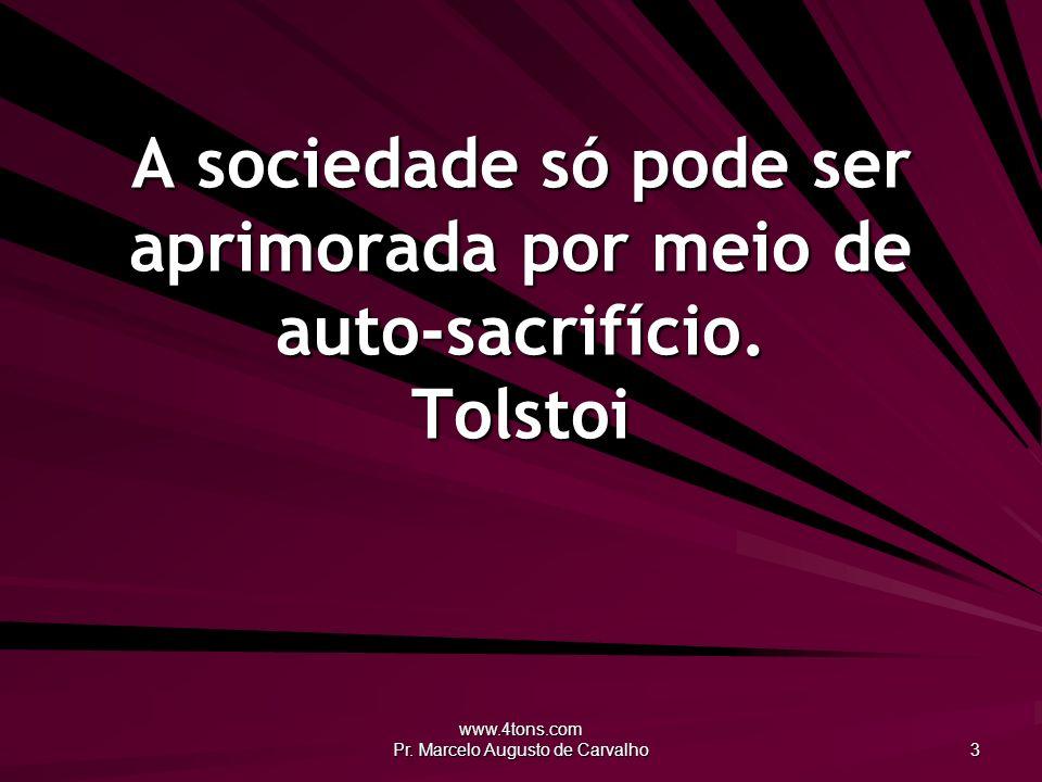 www.4tons.com Pr. Marcelo Augusto de Carvalho 3 A sociedade só pode ser aprimorada por meio de auto-sacrifício. Tolstoi