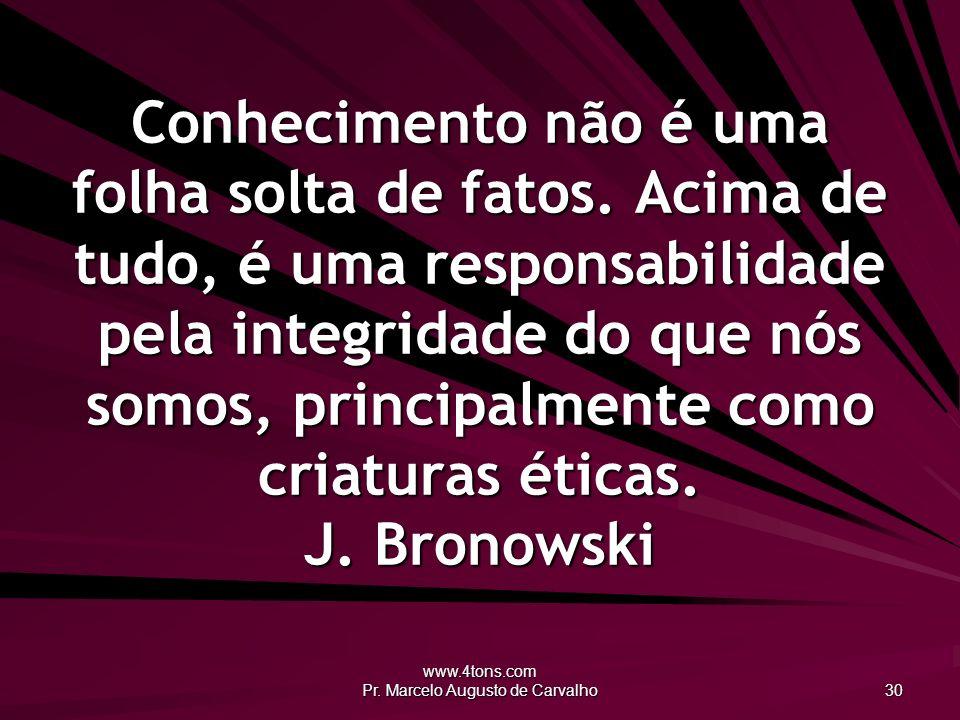 www.4tons.com Pr. Marcelo Augusto de Carvalho 30 Conhecimento não é uma folha solta de fatos. Acima de tudo, é uma responsabilidade pela integridade d