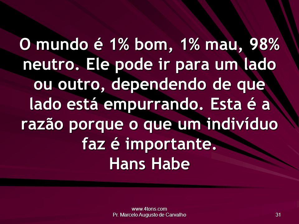www.4tons.com Pr. Marcelo Augusto de Carvalho 31 O mundo é 1% bom, 1% mau, 98% neutro. Ele pode ir para um lado ou outro, dependendo de que lado está