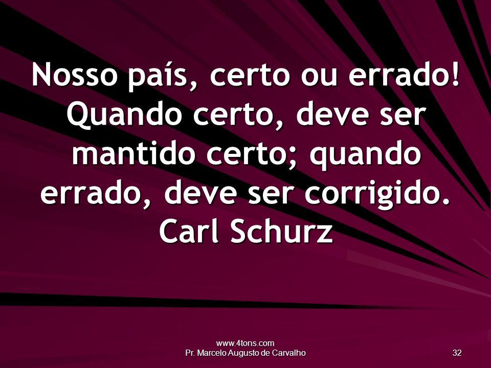 www.4tons.com Pr. Marcelo Augusto de Carvalho 32 Nosso país, certo ou errado! Quando certo, deve ser mantido certo; quando errado, deve ser corrigido.