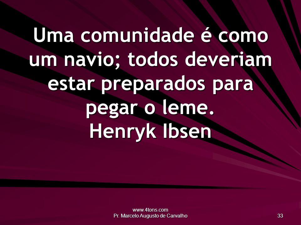 www.4tons.com Pr. Marcelo Augusto de Carvalho 33 Uma comunidade é como um navio; todos deveriam estar preparados para pegar o leme. Henryk Ibsen