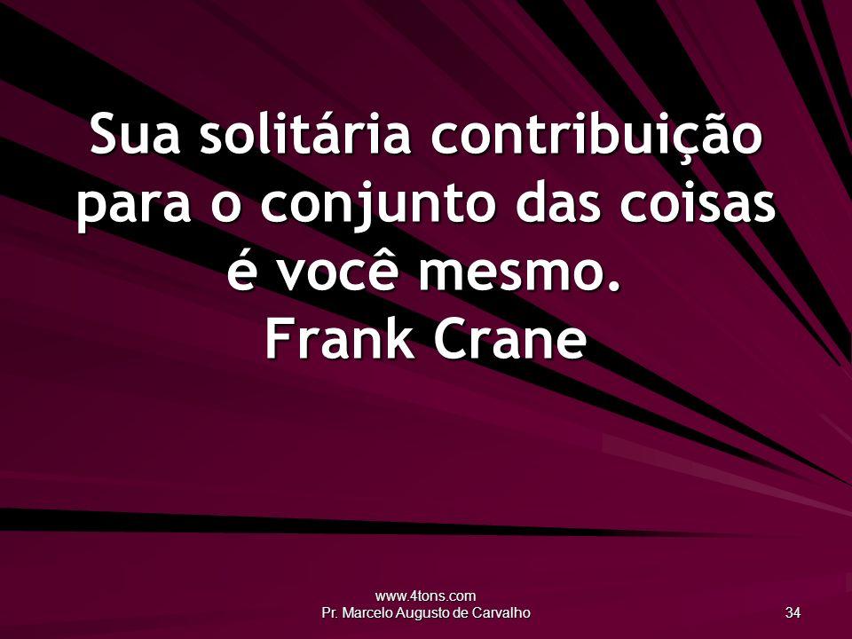 www.4tons.com Pr. Marcelo Augusto de Carvalho 34 Sua solitária contribuição para o conjunto das coisas é você mesmo. Frank Crane
