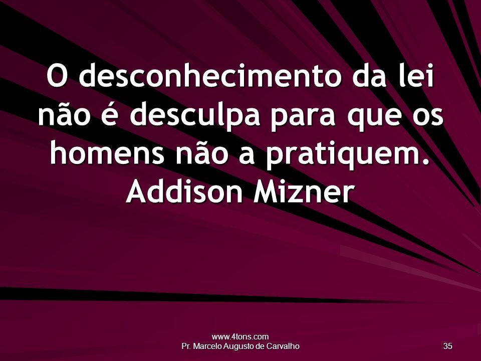 www.4tons.com Pr. Marcelo Augusto de Carvalho 35 O desconhecimento da lei não é desculpa para que os homens não a pratiquem. Addison Mizner