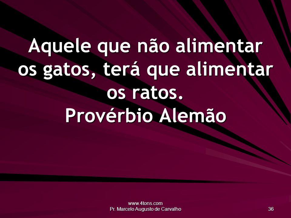 www.4tons.com Pr. Marcelo Augusto de Carvalho 36 Aquele que não alimentar os gatos, terá que alimentar os ratos. Provérbio Alemão