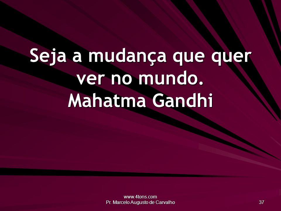 www.4tons.com Pr. Marcelo Augusto de Carvalho 37 Seja a mudança que quer ver no mundo. Mahatma Gandhi