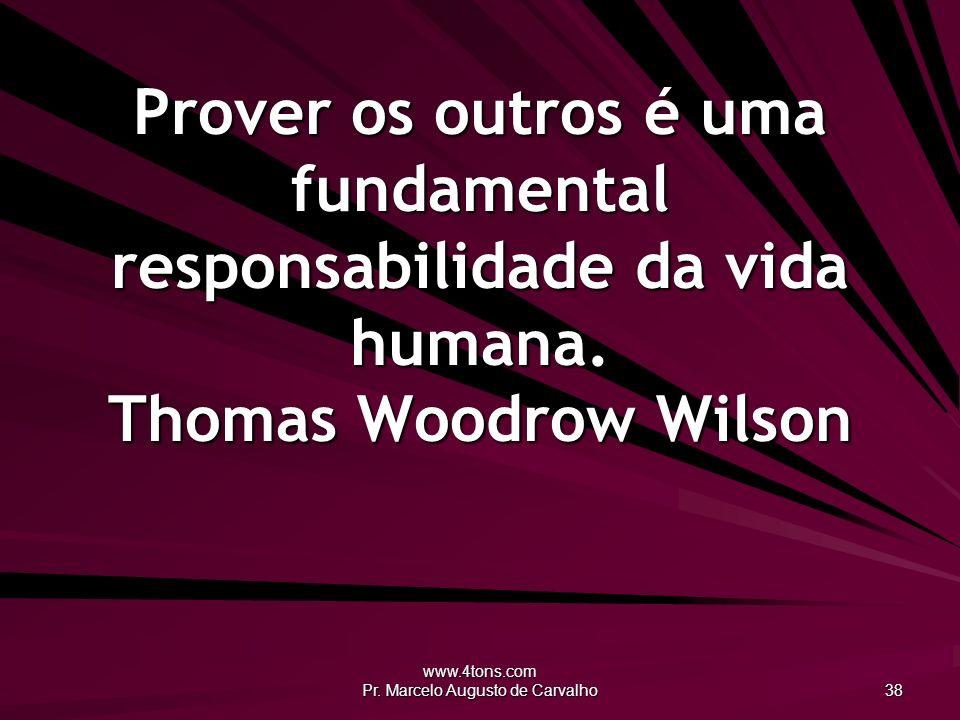 www.4tons.com Pr. Marcelo Augusto de Carvalho 38 Prover os outros é uma fundamental responsabilidade da vida humana. Thomas Woodrow Wilson