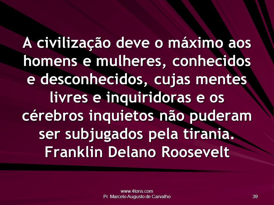 www.4tons.com Pr. Marcelo Augusto de Carvalho 39 A civilização deve o máximo aos homens e mulheres, conhecidos e desconhecidos, cujas mentes livres e