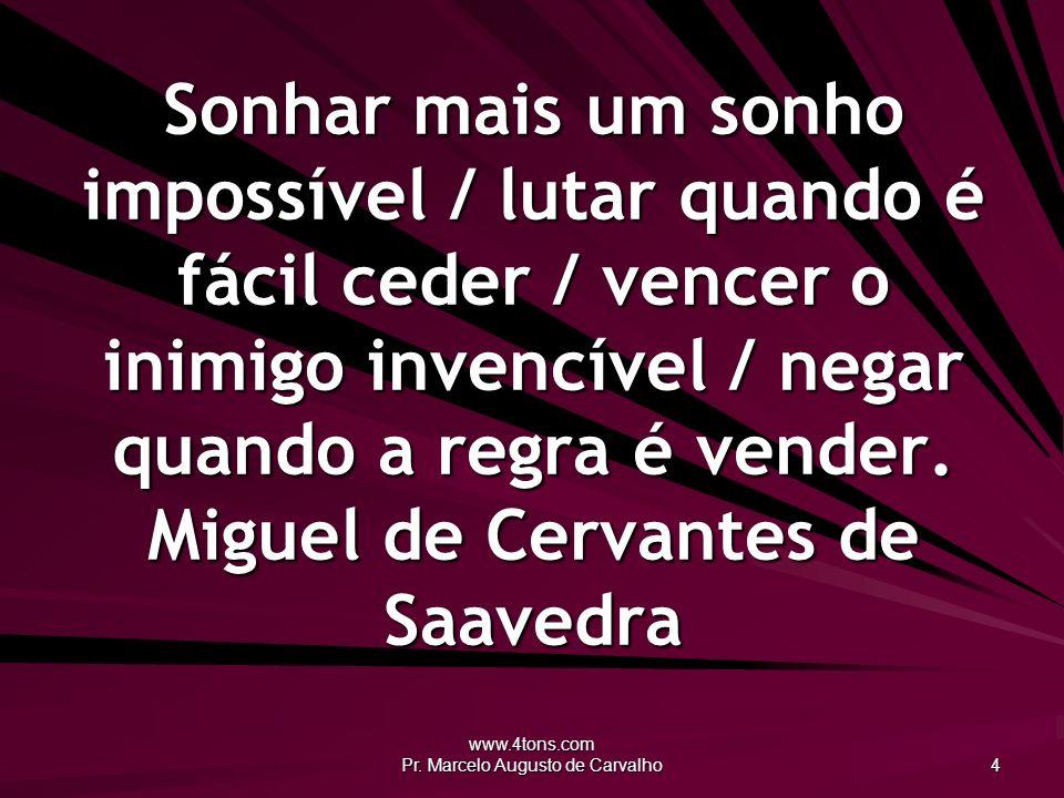 www.4tons.com Pr. Marcelo Augusto de Carvalho 4 Sonhar mais um sonho impossível / lutar quando é fácil ceder / vencer o inimigo invencível / negar qua