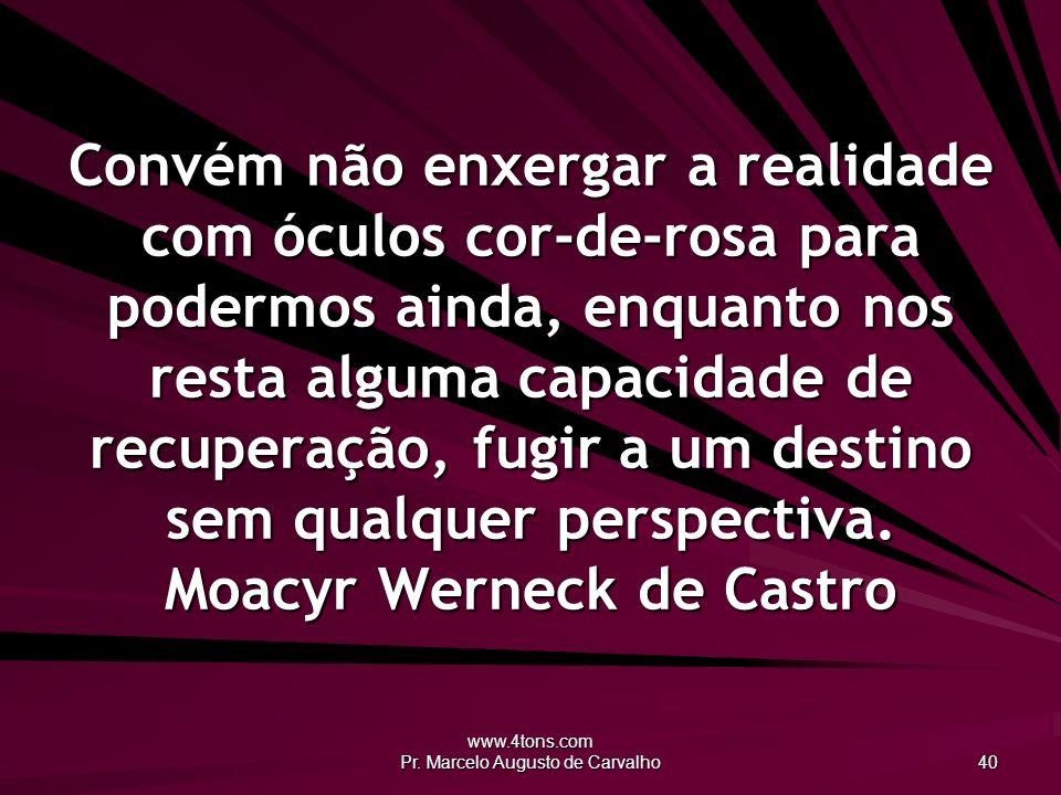 www.4tons.com Pr. Marcelo Augusto de Carvalho 40 Convém não enxergar a realidade com óculos cor-de-rosa para podermos ainda, enquanto nos resta alguma