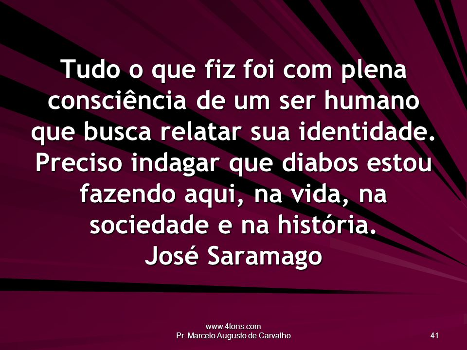 www.4tons.com Pr. Marcelo Augusto de Carvalho 41 Tudo o que fiz foi com plena consciência de um ser humano que busca relatar sua identidade. Preciso i