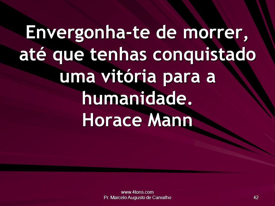 www.4tons.com Pr. Marcelo Augusto de Carvalho 42 Envergonha-te de morrer, até que tenhas conquistado uma vitória para a humanidade. Horace Mann