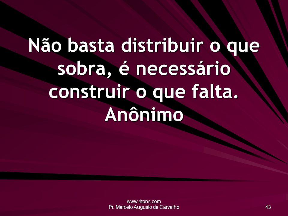www.4tons.com Pr. Marcelo Augusto de Carvalho 43 Não basta distribuir o que sobra, é necessário construir o que falta. Anônimo