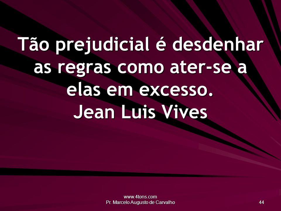 www.4tons.com Pr. Marcelo Augusto de Carvalho 44 Tão prejudicial é desdenhar as regras como ater-se a elas em excesso. Jean Luis Vives