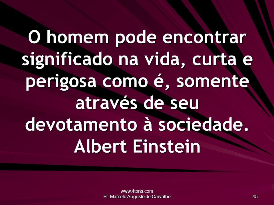 www.4tons.com Pr. Marcelo Augusto de Carvalho 45 O homem pode encontrar significado na vida, curta e perigosa como é, somente através de seu devotamen