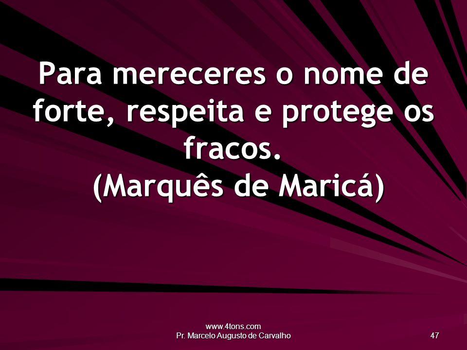 www.4tons.com Pr. Marcelo Augusto de Carvalho 47 Para mereceres o nome de forte, respeita e protege os fracos. (Marquês de Maricá)
