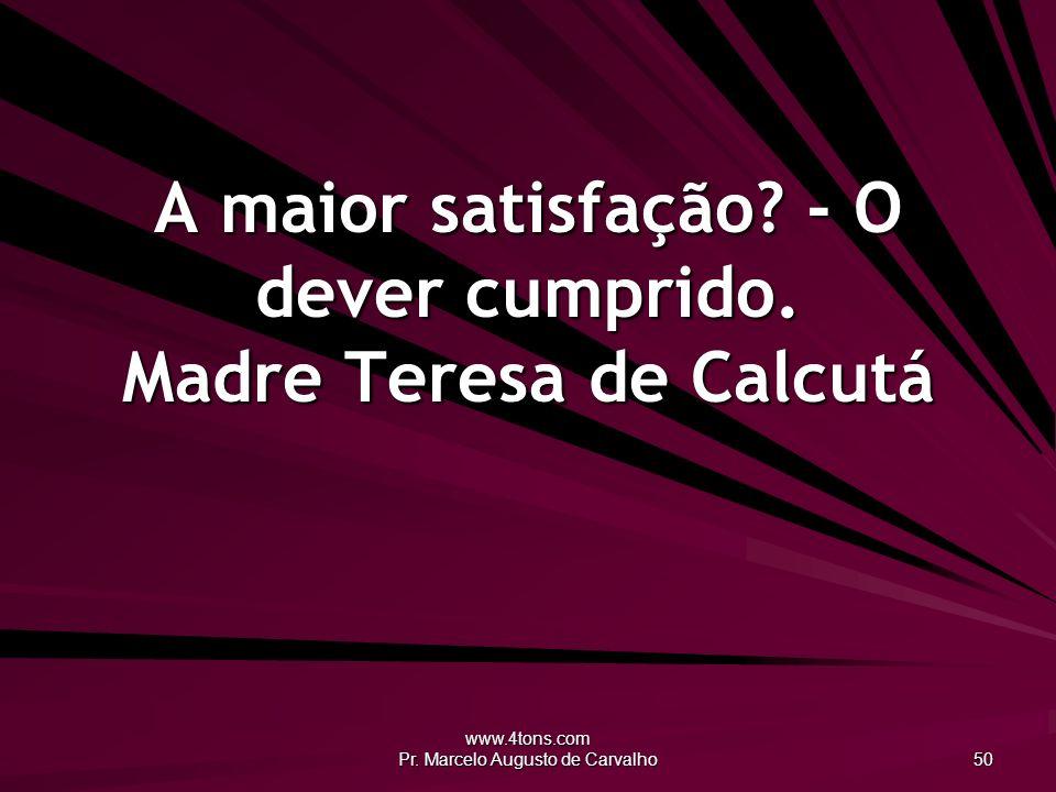 www.4tons.com Pr. Marcelo Augusto de Carvalho 50 A maior satisfação? - O dever cumprido. Madre Teresa de Calcutá