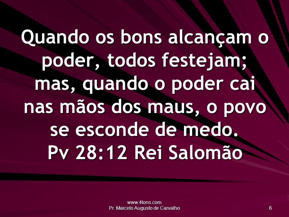 www.4tons.com Pr. Marcelo Augusto de Carvalho 6 Quando os bons alcançam o poder, todos festejam; mas, quando o poder cai nas mãos dos maus, o povo se
