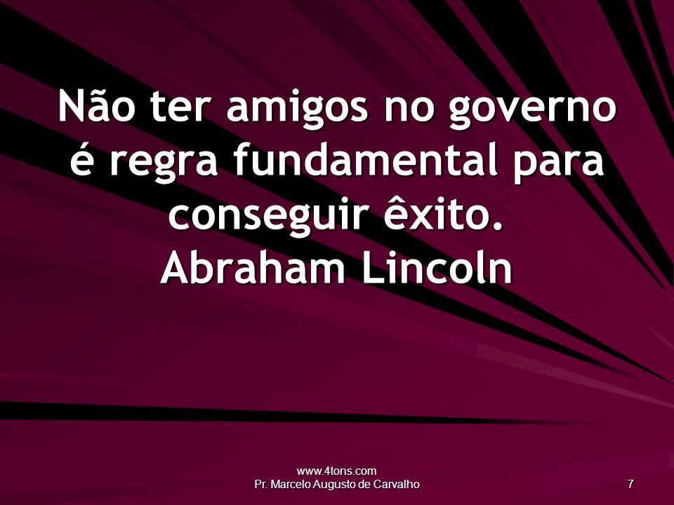 www.4tons.com Pr. Marcelo Augusto de Carvalho 7 Não ter amigos no governo é regra fundamental para conseguir êxito. Abraham Lincoln