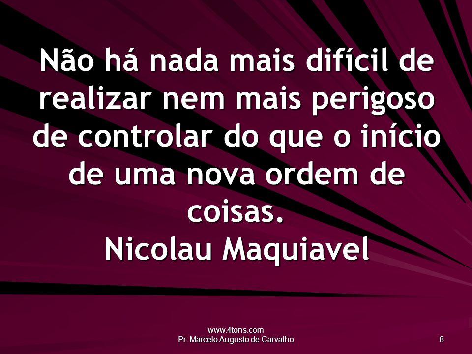 www.4tons.com Pr. Marcelo Augusto de Carvalho 8 Não há nada mais difícil de realizar nem mais perigoso de controlar do que o início de uma nova ordem