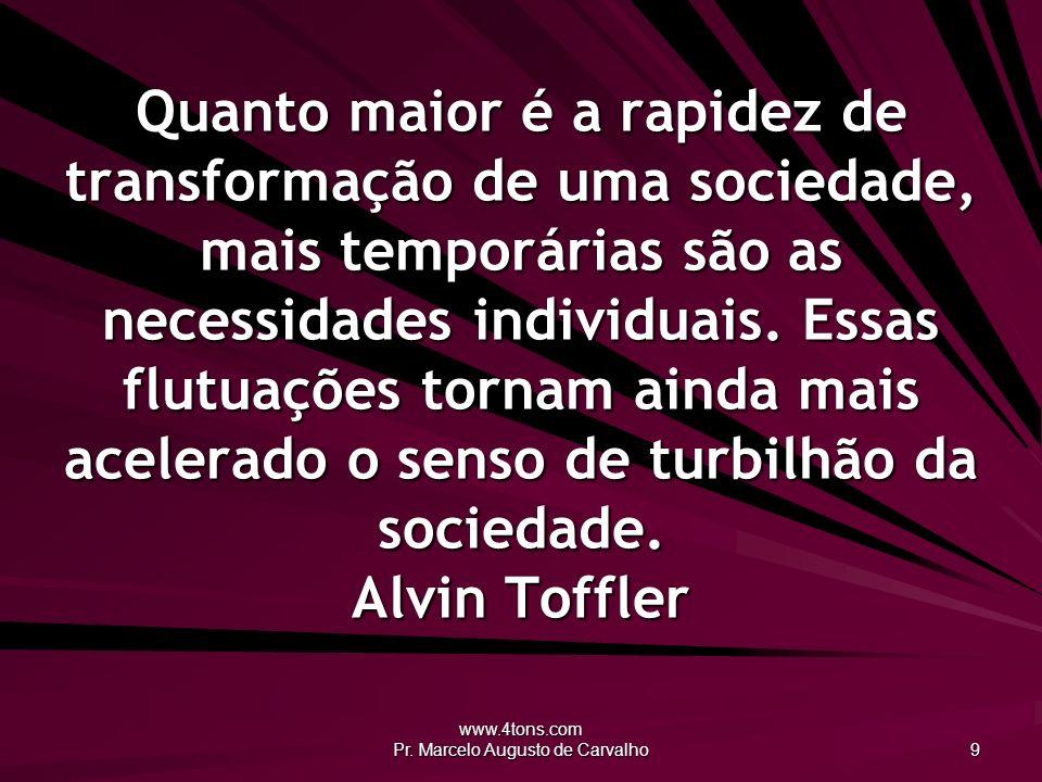 www.4tons.com Pr. Marcelo Augusto de Carvalho 9 Quanto maior é a rapidez de transformação de uma sociedade, mais temporárias são as necessidades indiv