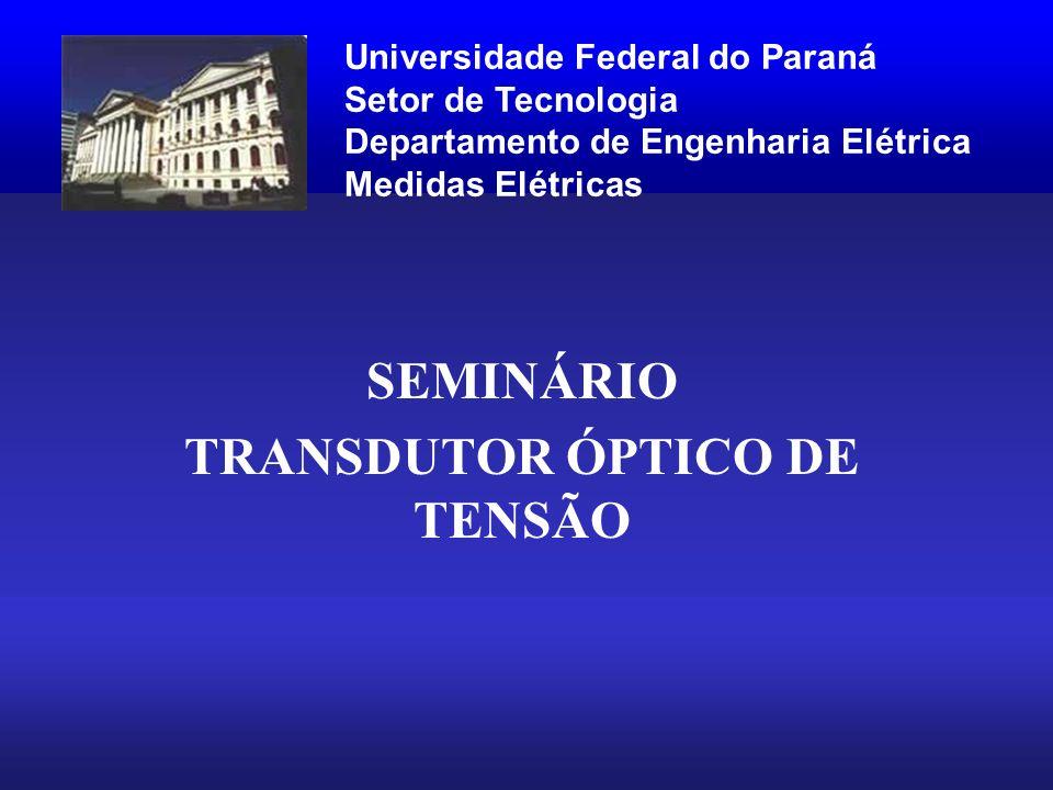 SEMINÁRIO TRANSDUTOR ÓPTICO DE TENSÃO Universidade Federal do Paraná Setor de Tecnologia Departamento de Engenharia Elétrica Medidas Elétricas