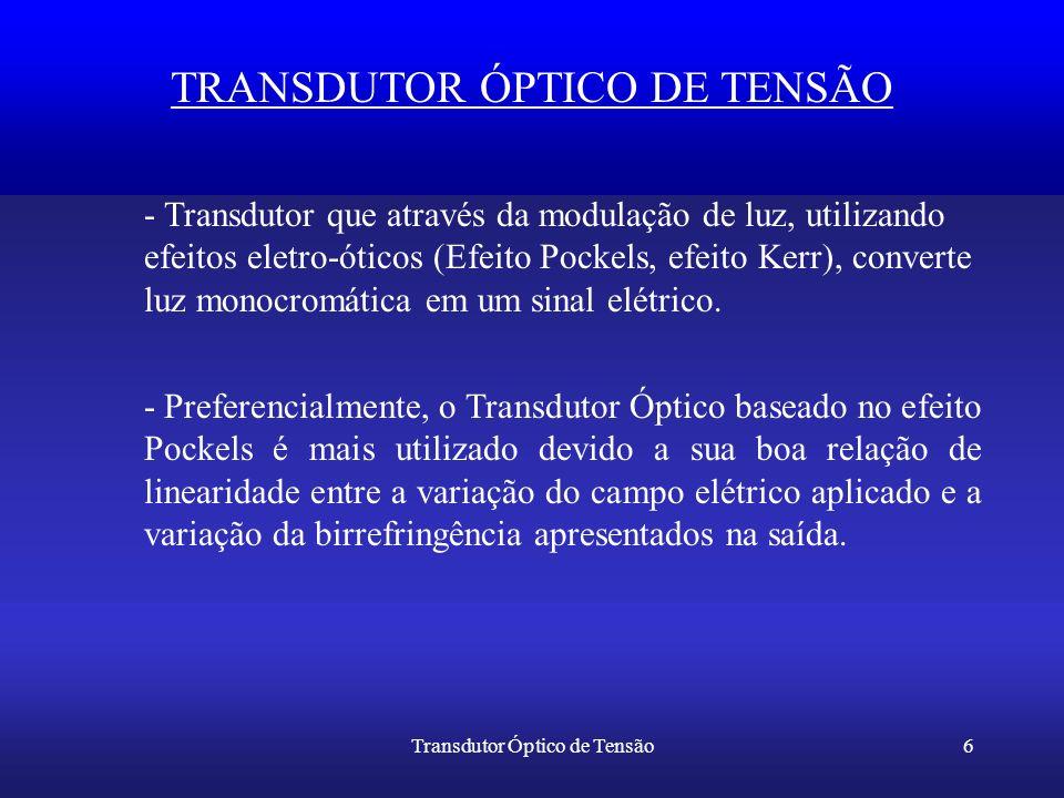 Transdutor Óptico de Tensão6 TRANSDUTOR ÓPTICO DE TENSÃO - Transdutor que através da modulação de luz, utilizando efeitos eletro-óticos (Efeito Pockel