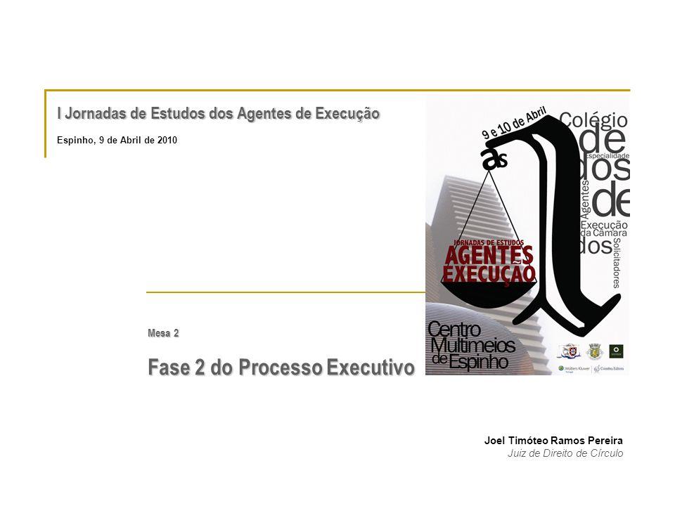 I Jornadas de Estudos dos Agentes de Execução Mesa 2 Fase 2 do Processo Executivo Joel Timóteo Ramos Pereira Juiz de Direito de Círculo Espinho, 9 de Abril de 2010