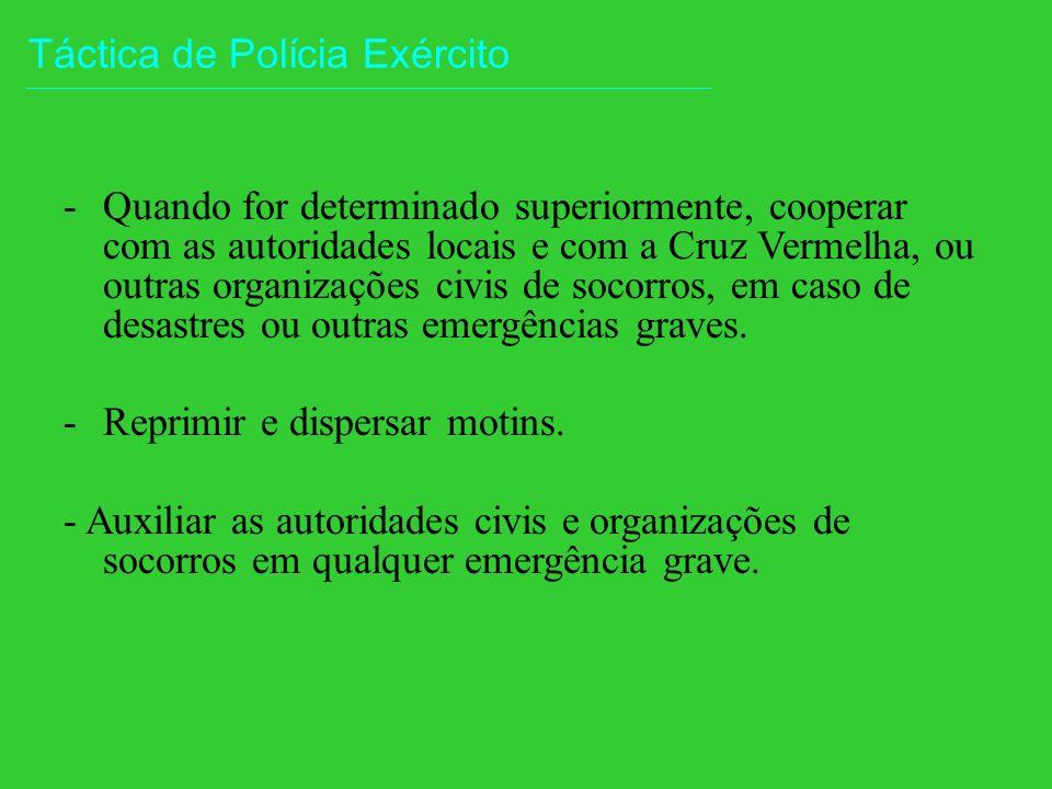 Táctica de Polícia Exército -Quando for determinado superiormente, cooperar com as autoridades locais e com a Cruz Vermelha, ou outras organizações civis de socorros, em caso de desastres ou outras emergências graves.