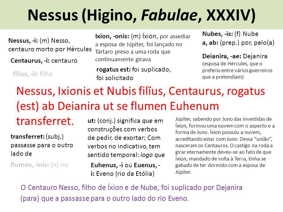Nessus (Higino, Fabulae, XXXIV) Nessus, Ixionis et Nubis filĭus, Centaurus, rogatus (est) ab Deianira ut se flumen Euhenum transferret.