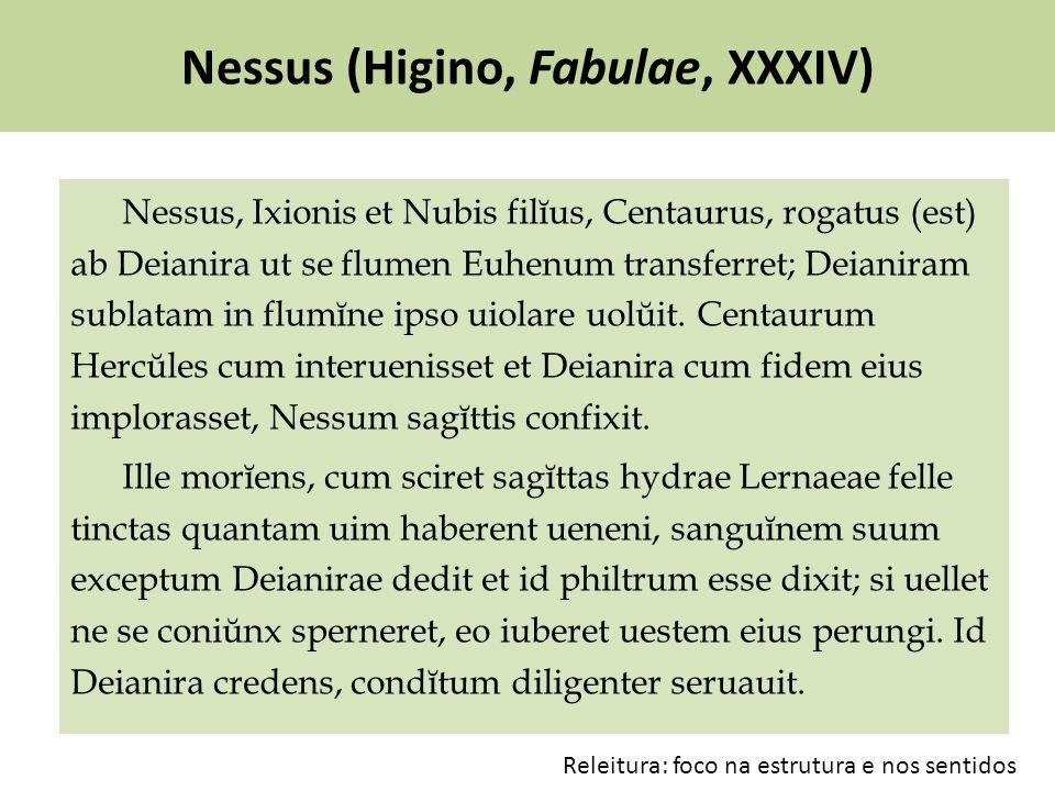 Nessus (Higino, Fabulae, XXXIV) Nessus, Ixionis et Nubis filĭus, Centaurus, rogatus (est) ab Deianira ut se flumen Euhenum transferret; Deianiram sublatam in flumĭne ipso uiolare uolŭit.