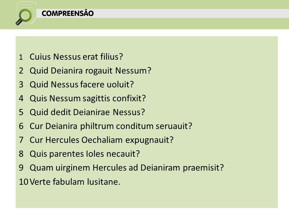 1 Cuius Nessus erat filius.2Quid Deianira rogauit Nessum.