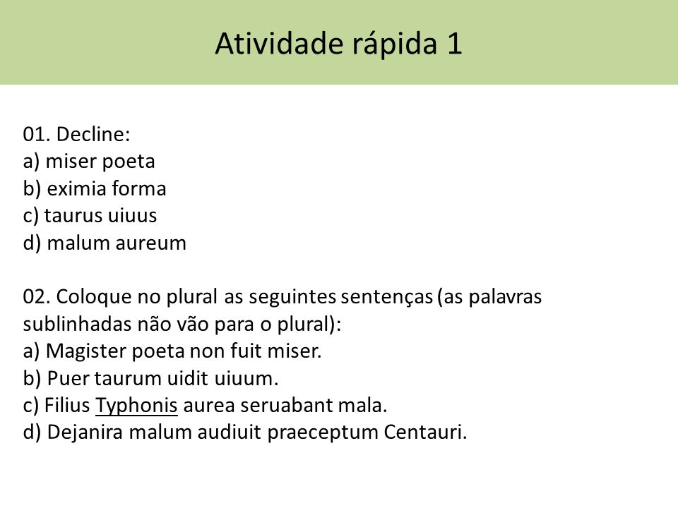 Atividade rápida 1 01.Decline: a) miser poeta b) eximia forma c) taurus uiuus d) malum aureum 02.