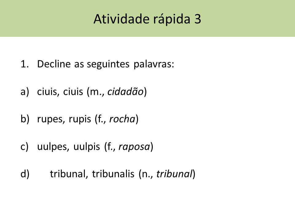 Atividade rápida 3 1.Decline as seguintes palavras: a)ciuis, ciuis (m., cidadão) b)rupes, rupis (f., rocha) c)uulpes, uulpis (f., raposa) d) tribunal, tribunalis (n., tribunal)