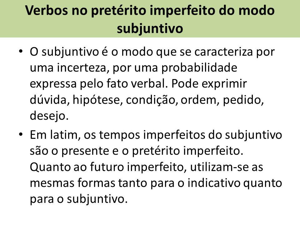 Verbos no pretérito imperfeito do modo subjuntivo O subjuntivo é o modo que se caracteriza por uma incerteza, por uma probabilidade expressa pelo fato verbal.
