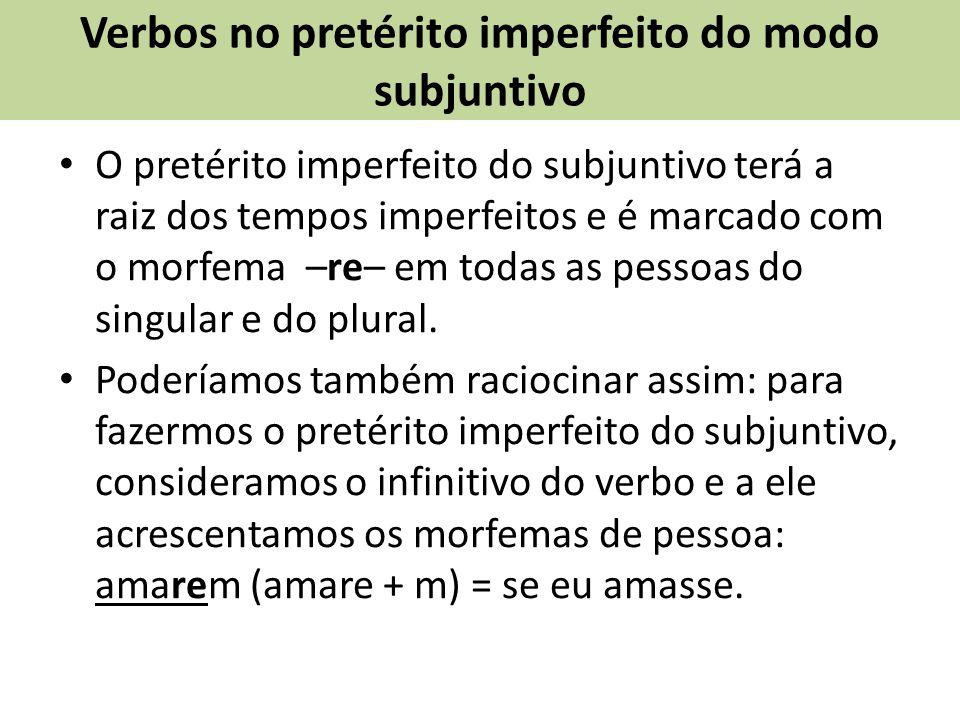 Verbos no pretérito imperfeito do modo subjuntivo O pretérito imperfeito do subjuntivo terá a raiz dos tempos imperfeitos e é marcado com o morfema –re– em todas as pessoas do singular e do plural.