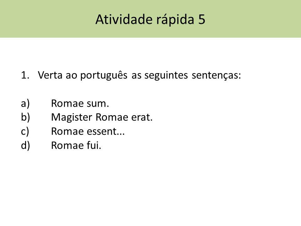 Atividade rápida 5 1.Verta ao português as seguintes sentenças: a) Romae sum.