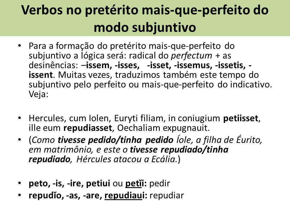 Verbos no pretérito mais-que-perfeito do modo subjuntivo Para a formação do pretérito mais-que-perfeito do subjuntivo a lógica será: radical do perfectum + as desinências: –issem, -isses, -isset, -issemus, -issetis, - issent.