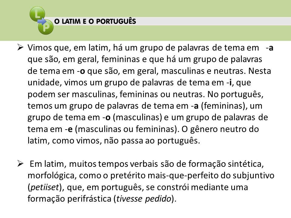 Vimos que, em latim, há um grupo de palavras de tema em -a que são, em geral, femininas e que há um grupo de palavras de tema em -o que são, em geral, masculinas e neutras.
